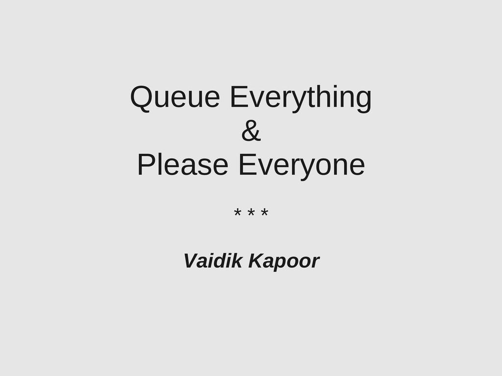Queue Everything & Please Everyone * * * Vaidik...