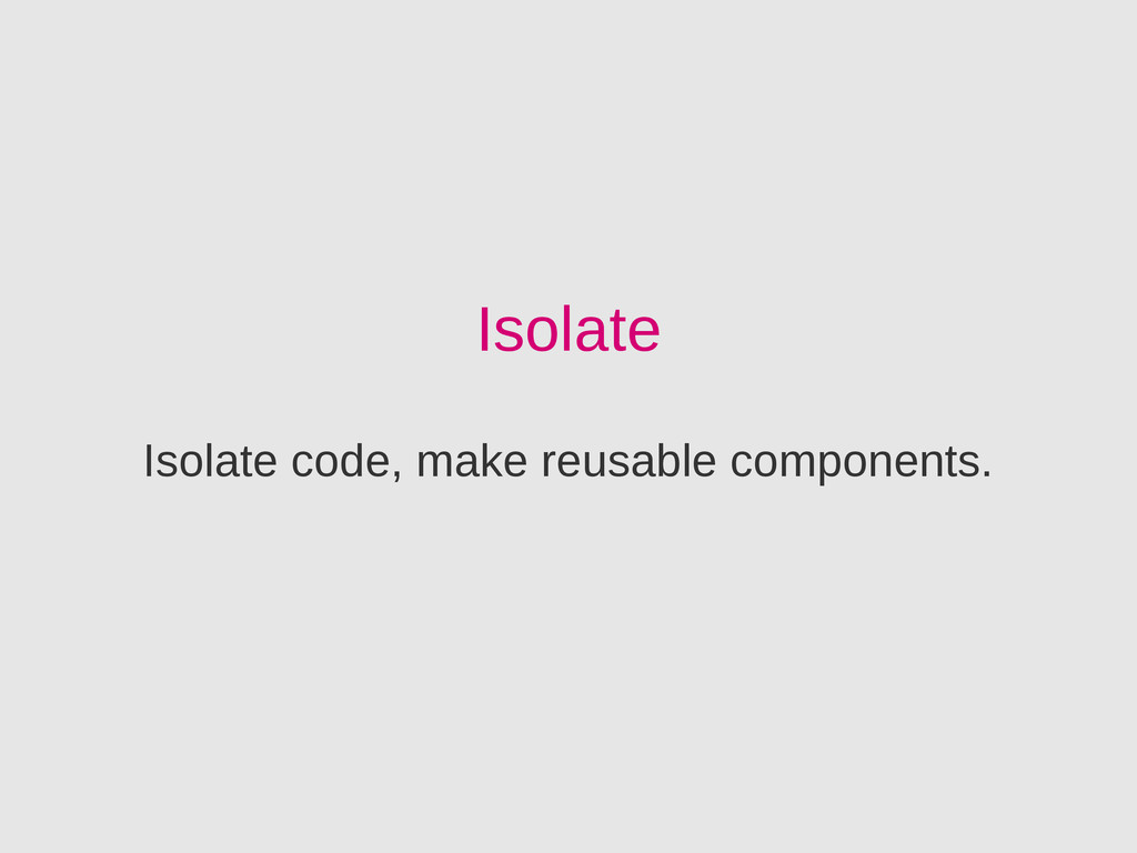 Isolate Isolate code, make reusable components.