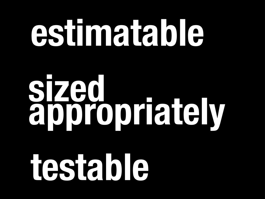 sized appropriately estimatable testable