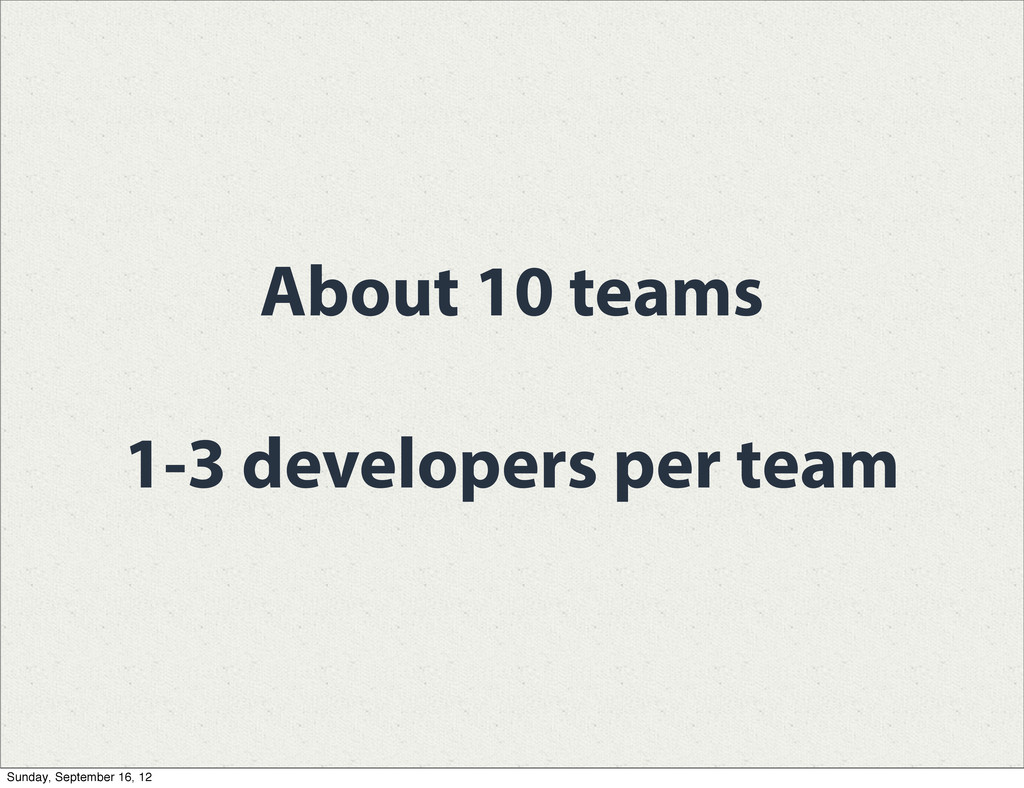 About 10 teams 1-3 developers per team Sunday, ...