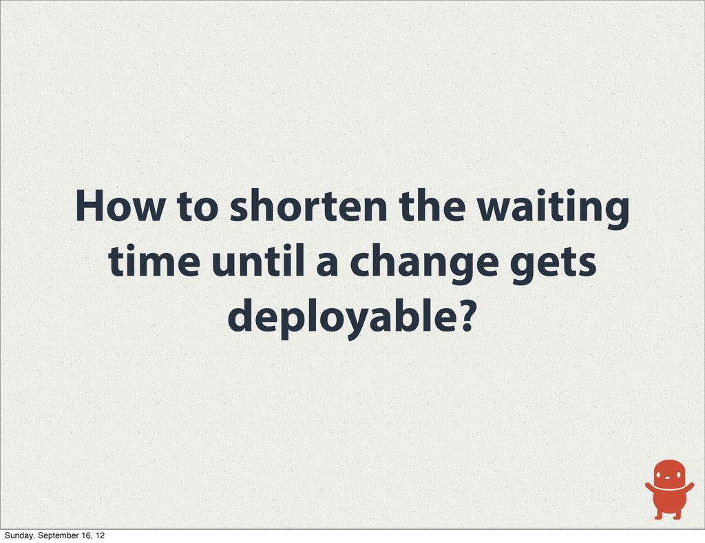 How to shorten the waiting time until a change ...