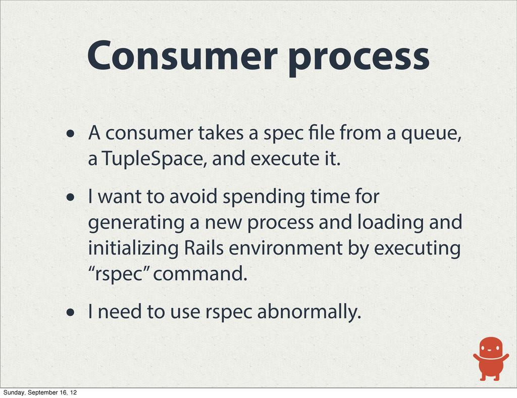 Consumer process • A consumer takes a spec le f...