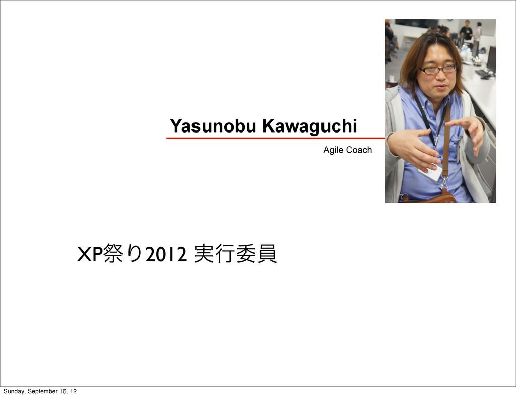 Yasunobu Kawaguchi Agile Coach XPࡇΓ2012 ࣮ߦҕһ S...