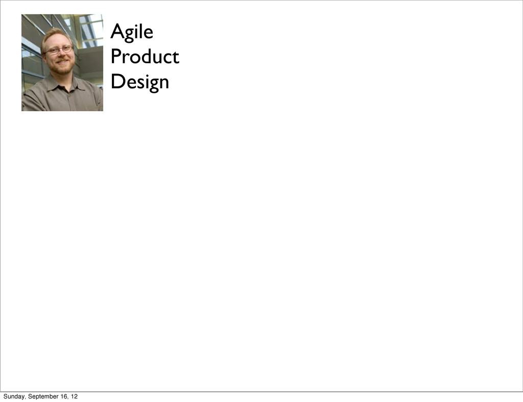 Agile Product Design Sunday, September 16, 12