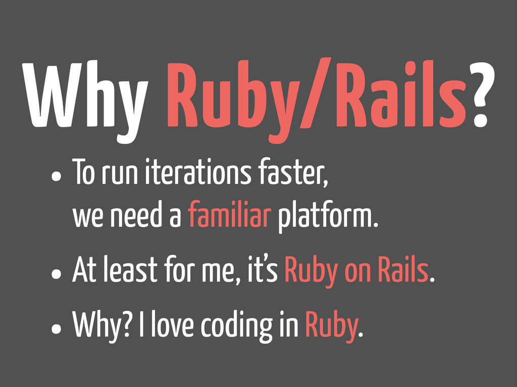 Why Ruby/Rails? •To run iterations faster, we n...