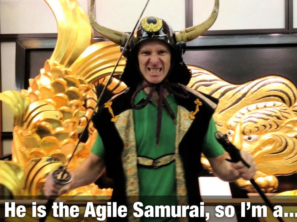 He is the Agile Samurai, so I'm a...