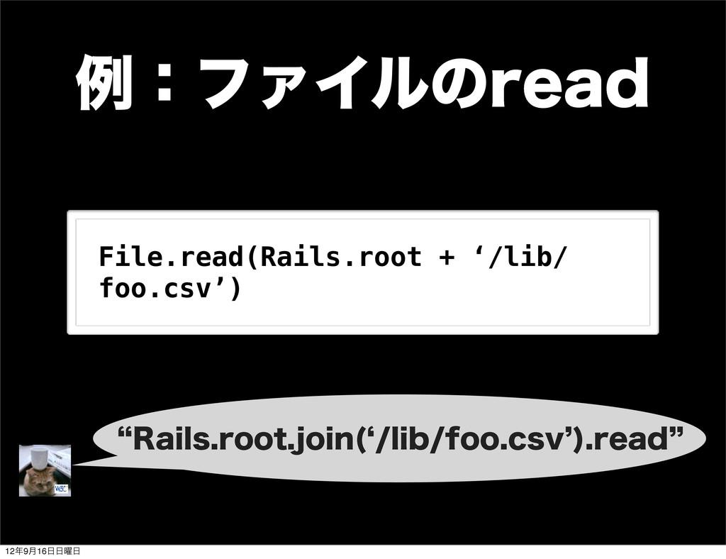 ྫɿϑΝΠϧͷSFBE File.read(Rails.root + '/lib/ foo.c...