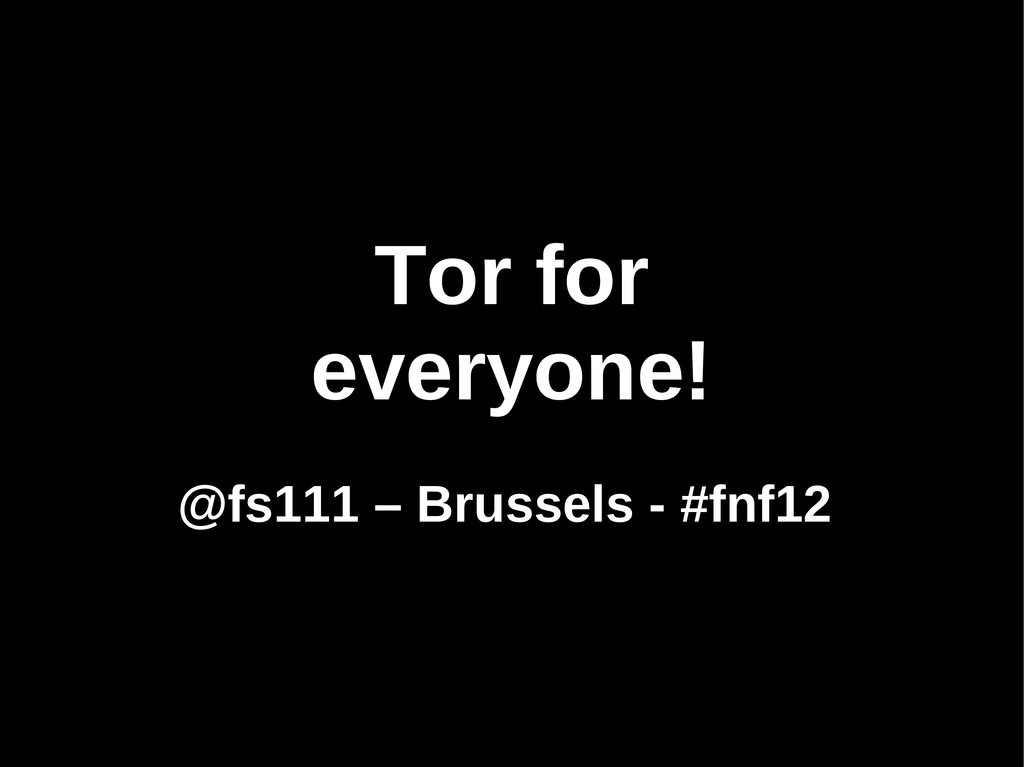 Tor for everyone! @fs111 – Brussels - #fnf12