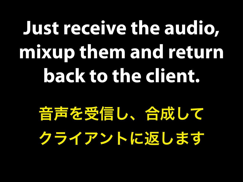 Just receive the audio, mixup them and return b...