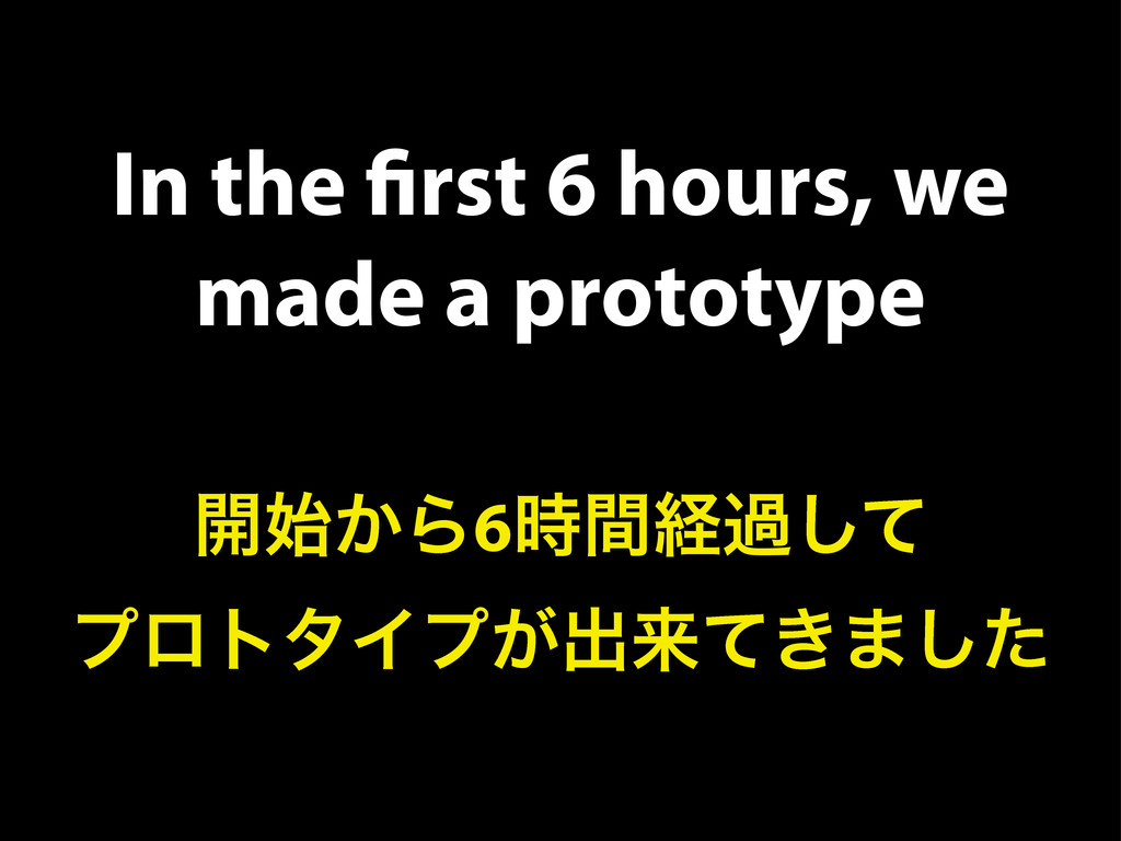 In the first 6 hours, we made a prototype ։͔࢝Β6࣌...