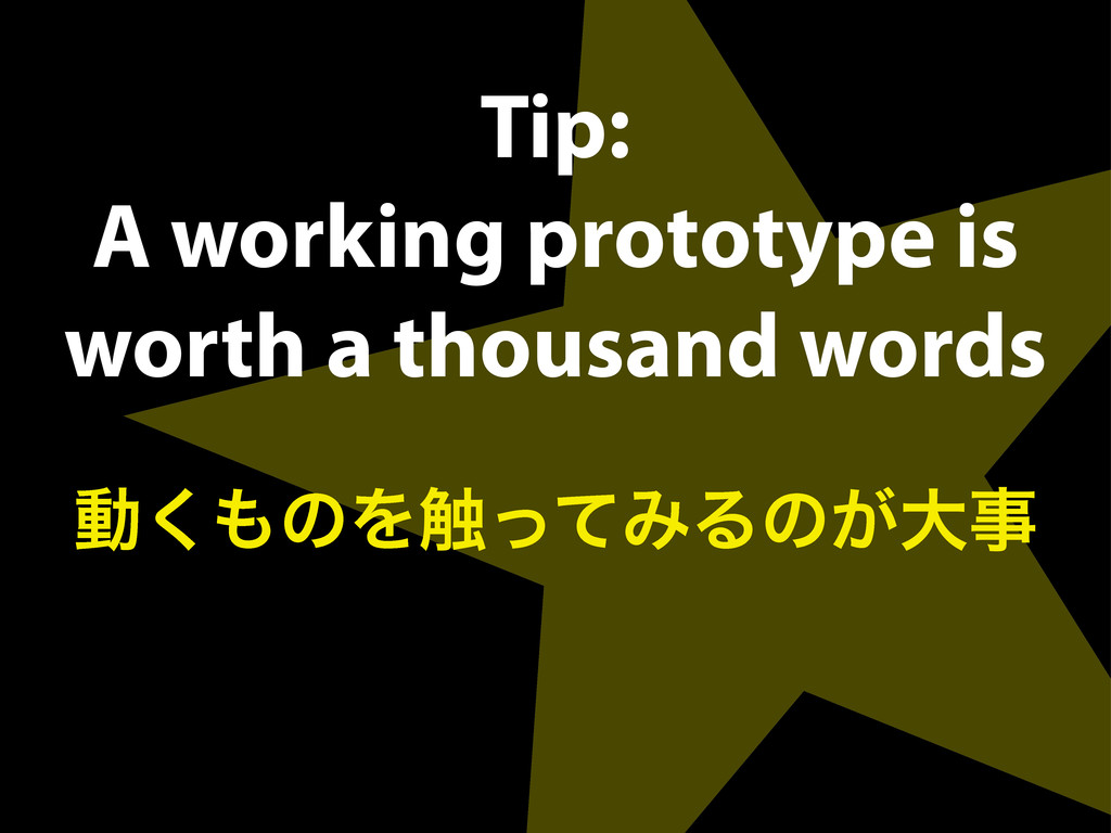 Tip: A working prototype is worth a thousand wo...