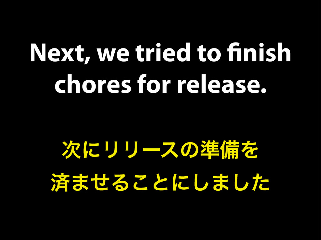 Next, we tried to finish chores for release. ࣍ʹϦ...