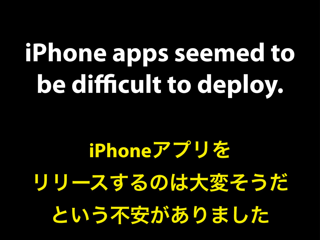 iPhone apps seemed to be difficult to deploy. iPh...