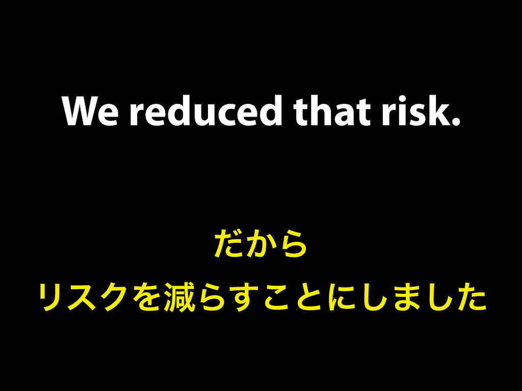 We reduced that risk. ͔ͩΒ ϦεΫΛݮΒ͢͜ͱʹ͠·ͨ͠