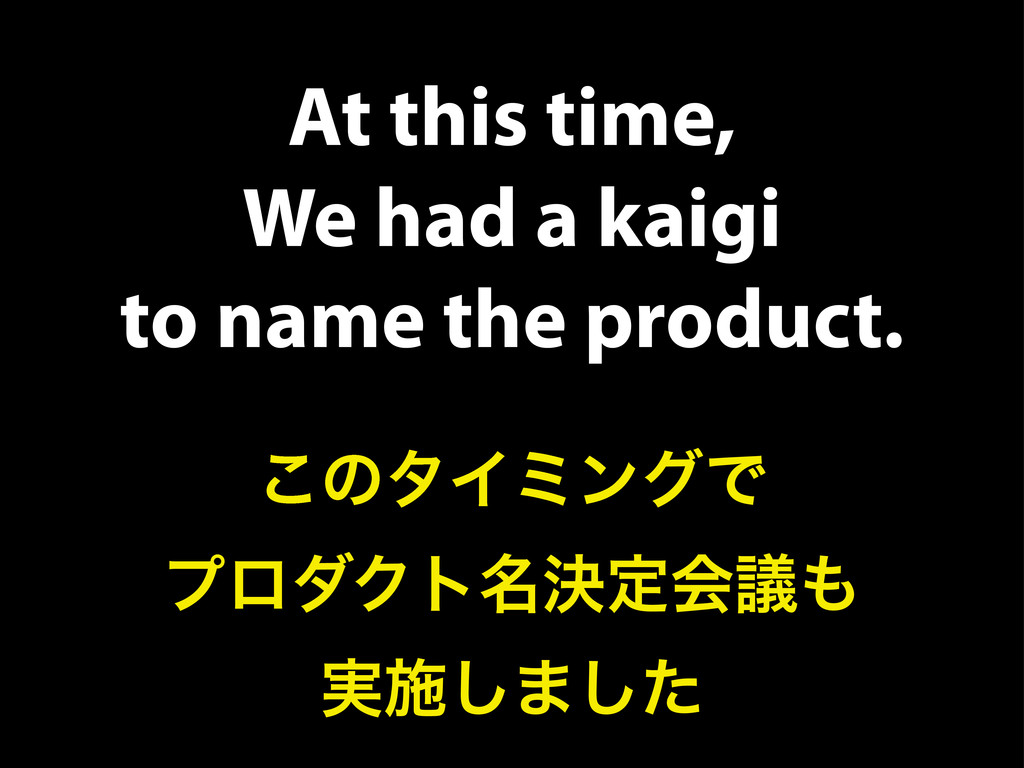 At this time, We had a kaigi to name the produc...