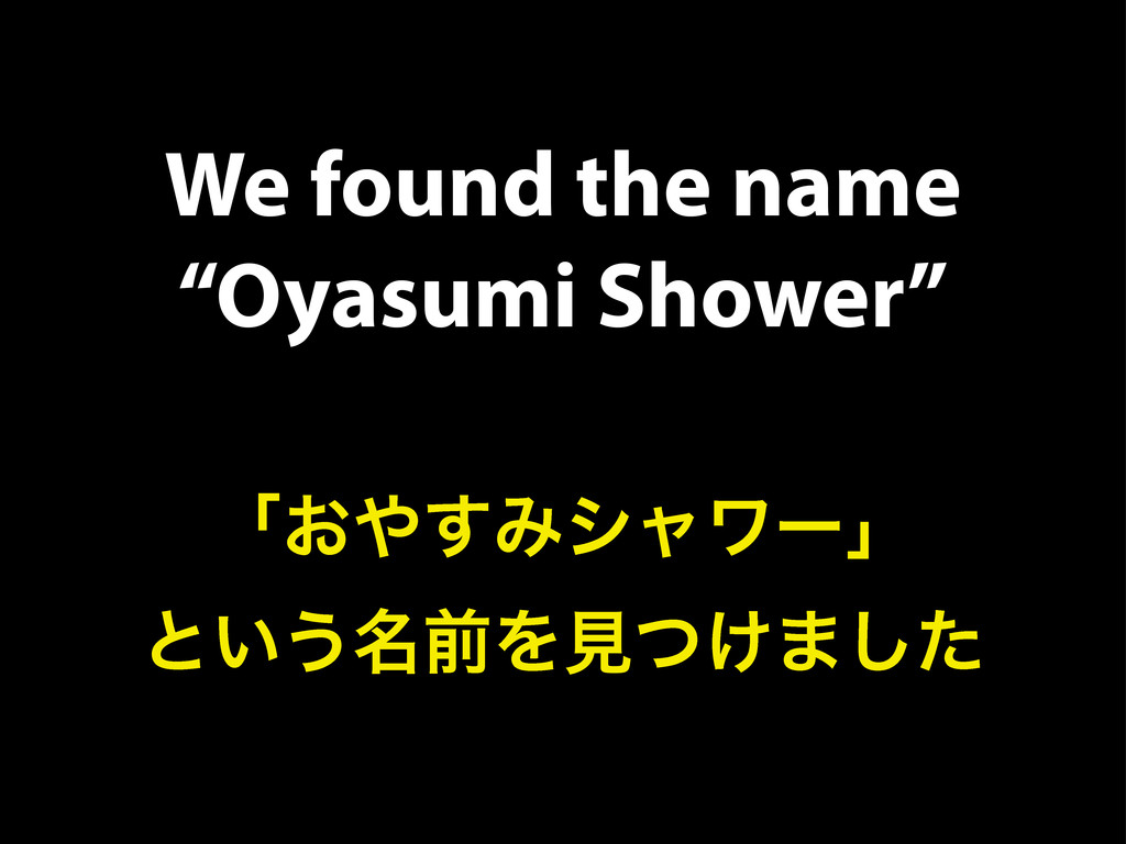 "We found the name ""Oyasumi Shower"" ʮ͓΍͢Έγϟϫʔʯ ͱ..."