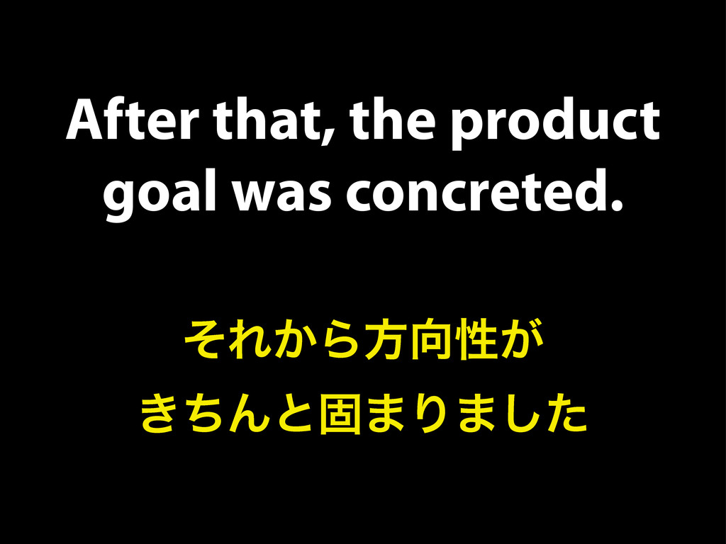After that, the product goal was concreted. ͦΕ͔...