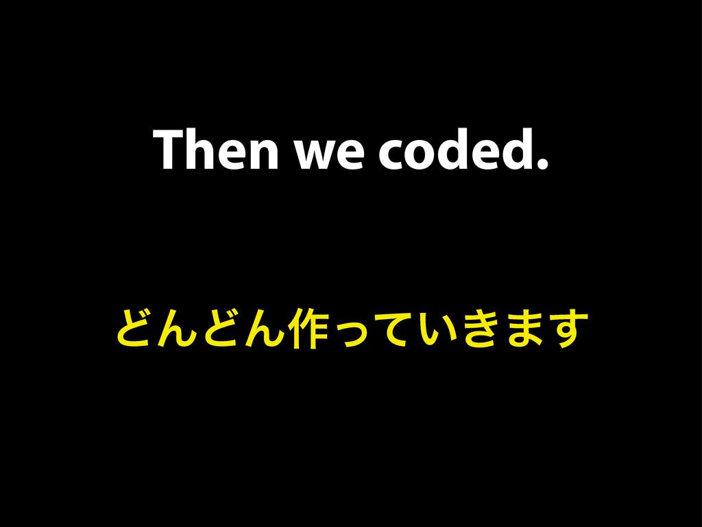 Then we coded. ͲΜͲΜ࡞͍͖ͬͯ·͢
