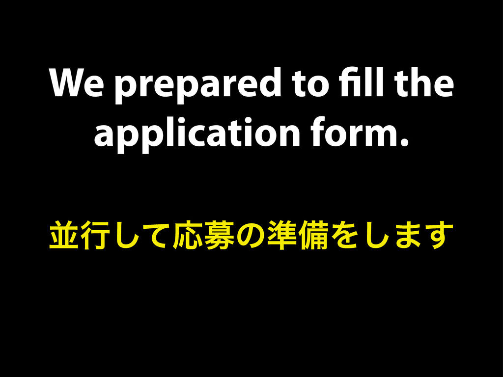 We prepared to fill the application form. ฒߦͯ͠Ԡื...