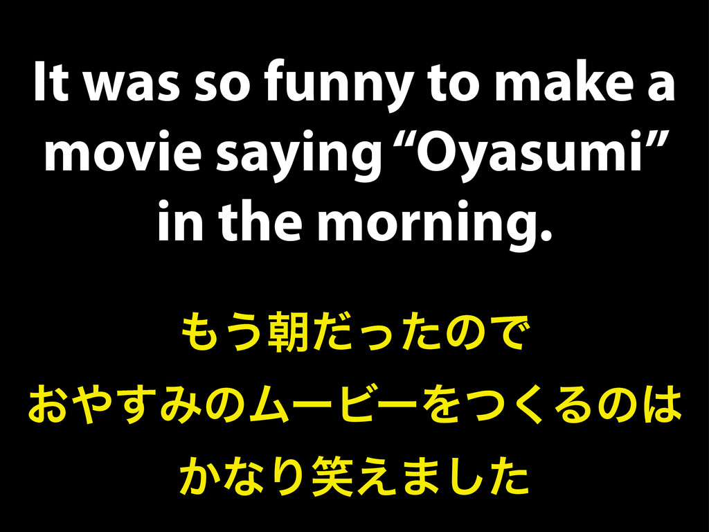 "It was so funny to make a movie saying ""Oyasumi..."