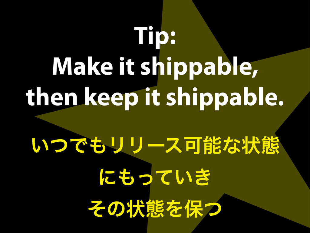 Tip: Make it shippable, then keep it shippable....