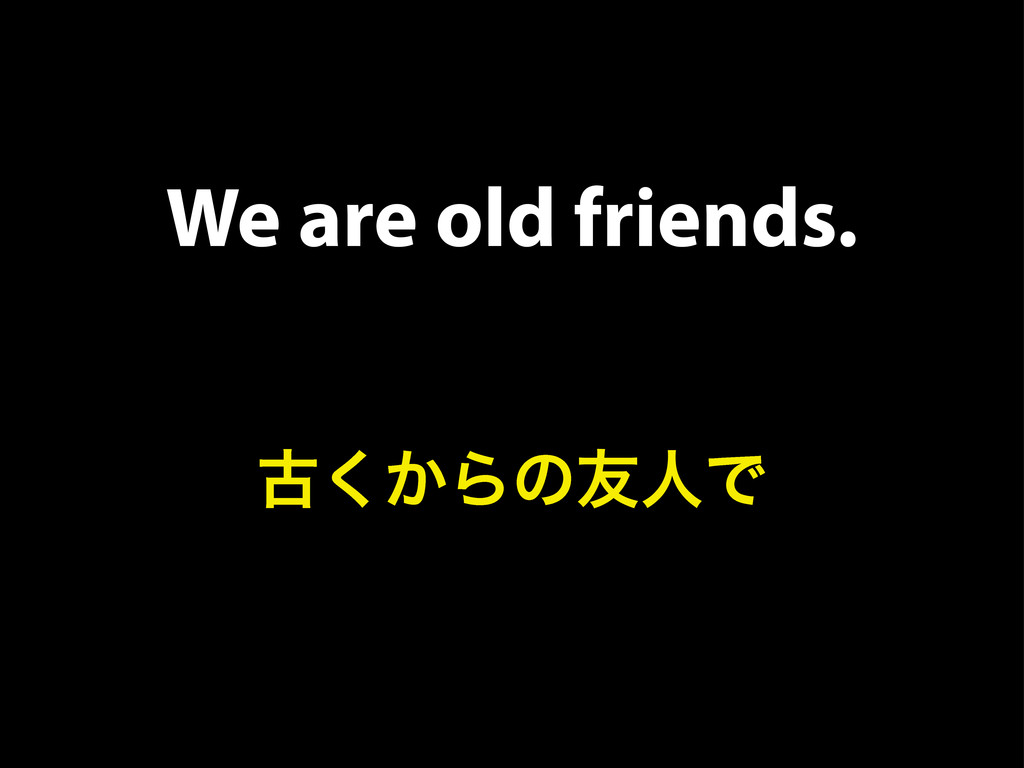 We are old friends. ݹ͔͘Βͷ༑ਓͰ