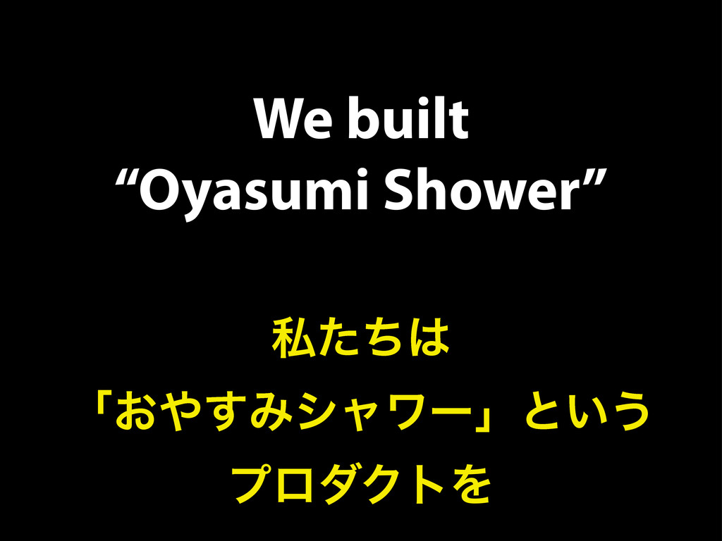 "We built ""Oyasumi Shower"" ࢲͨͪ͸ ʮ͓΍͢Έγϟϫʔʯͱ͍͏ ϓϩ..."
