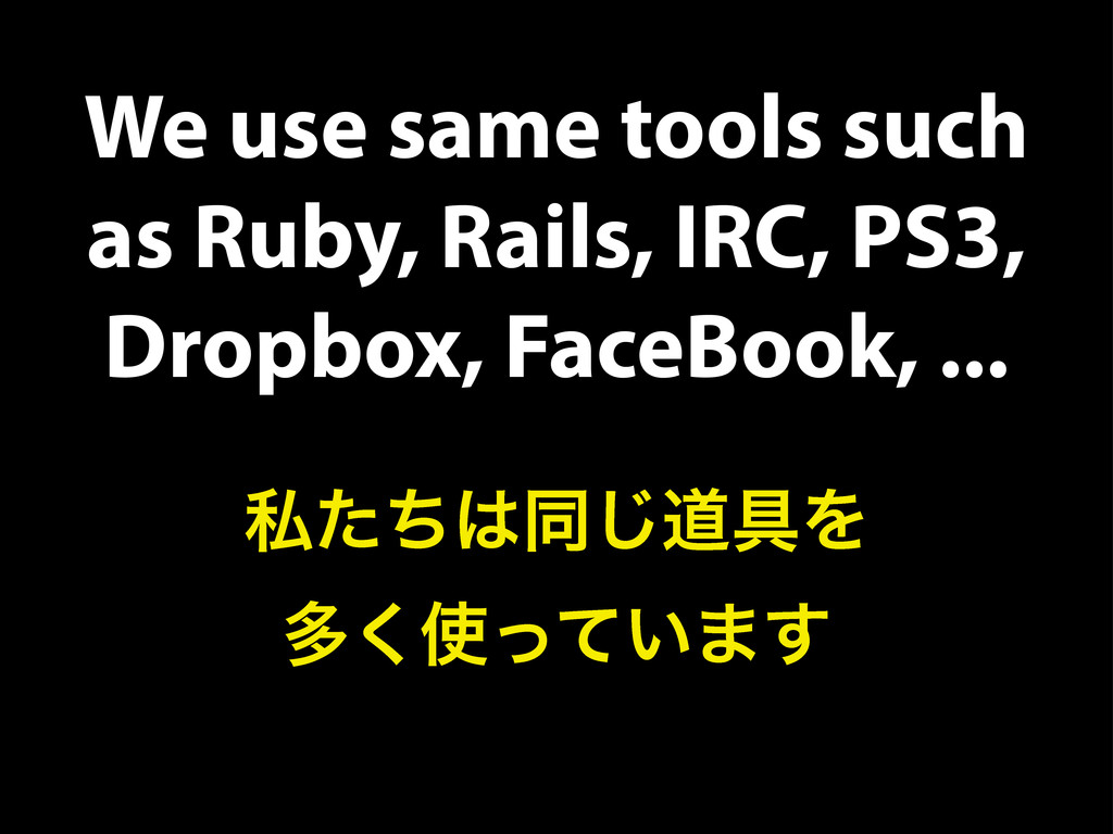 We use same tools such as Ruby, Rails, IRC, PS3...