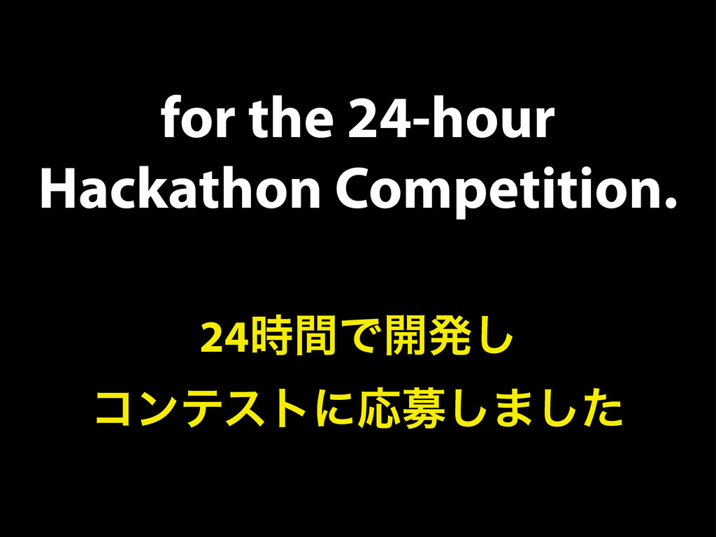 for the 24-hour Hackathon Competition. 24࣌ؒͰ։ൃ͠...