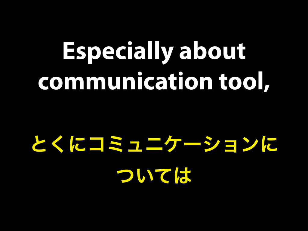 Especially about communication tool, ͱ͘ʹίϛϡχέʔγ...