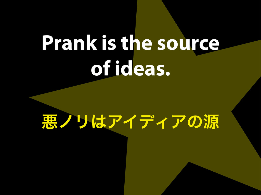 Prank is the source of ideas. ѱϊϦ͸ΞΠσΟΞͷݯ