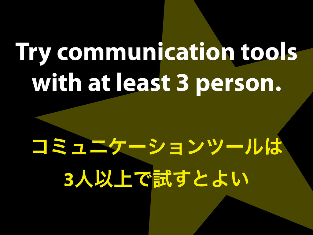 Try communication tools with at least 3 person....