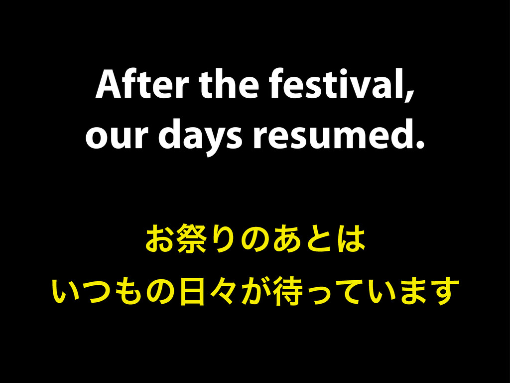 After the festival, our days resumed. ͓ࡇΓͷ͋ͱ͸ ͍...