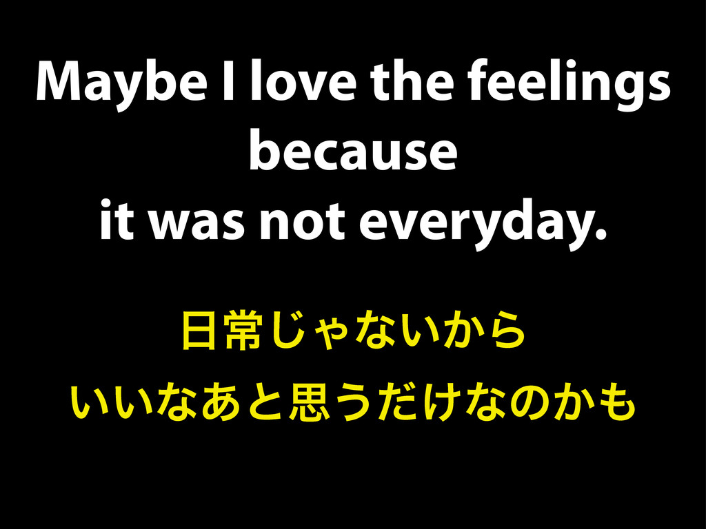 Maybe I love the feelings because it was not ev...
