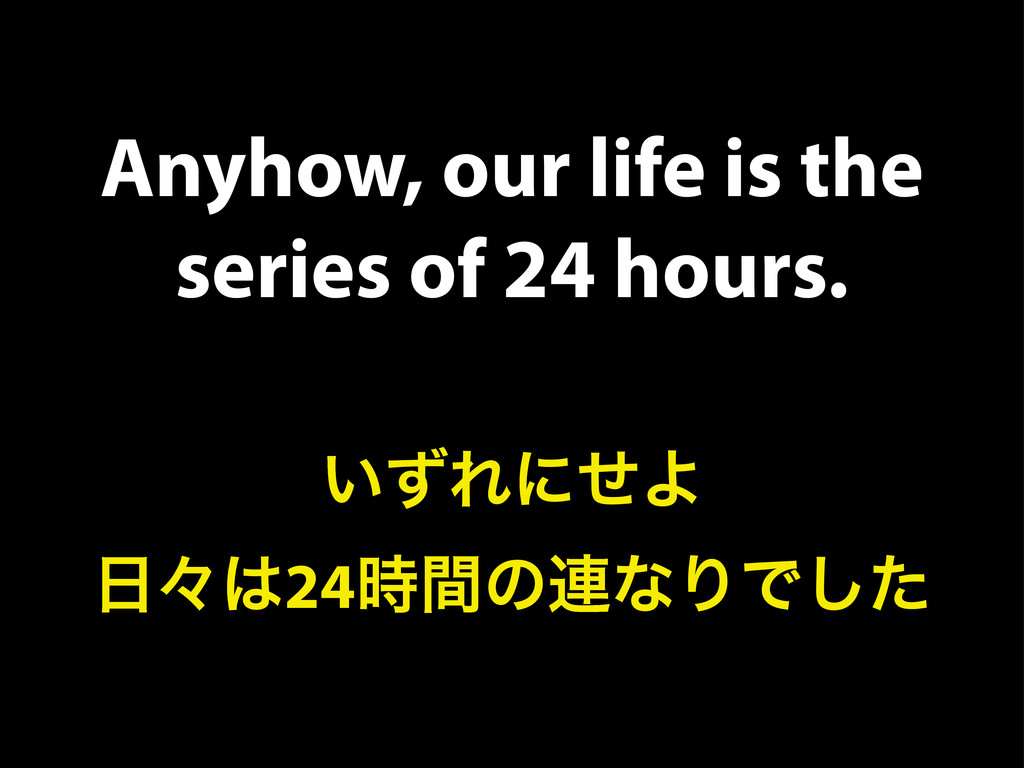 Anyhow, our life is the series of 24 hours. ͍ͣΕ...