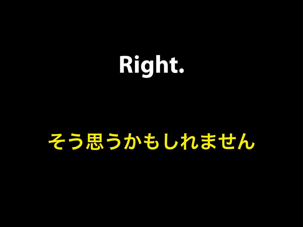 Right. ͦ͏ࢥ͏͔͠Ε·ͤΜ