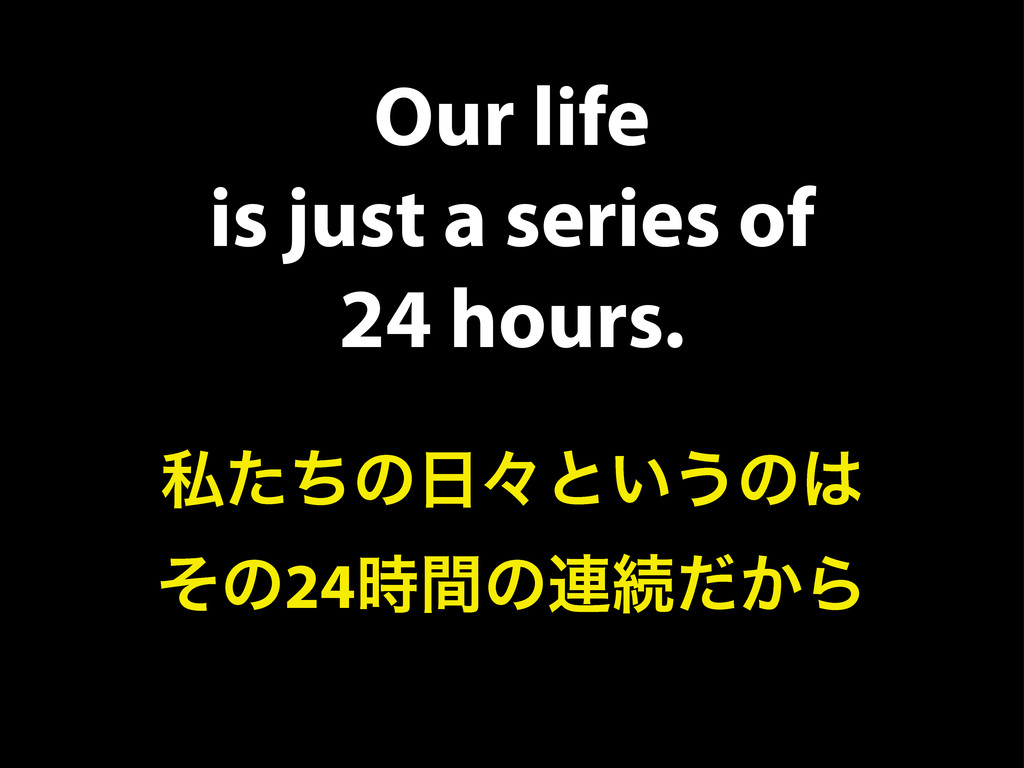Our life is just a series of 24 hours. ࢲͨͪͷ೔ʑͱ͍...
