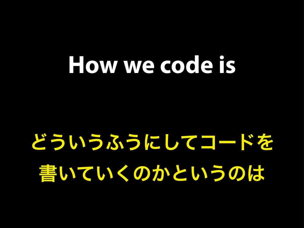 How we code is Ͳ͏͍͏;͏ʹͯ͠ίʔυΛ ॻ͍͍ͯ͘ͷ͔ͱ͍͏ͷ