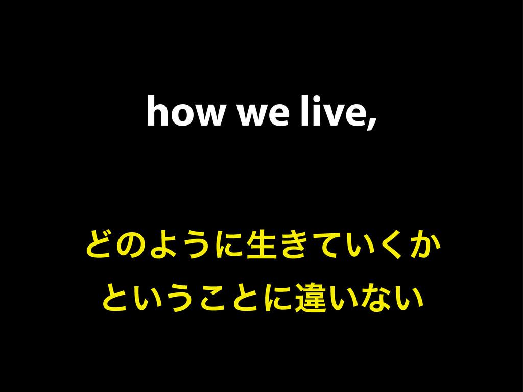 how we live, ͲͷΑ͏ʹੜ͖͍͔ͯ͘ ͱ͍͏͜ͱʹҧ͍ͳ͍