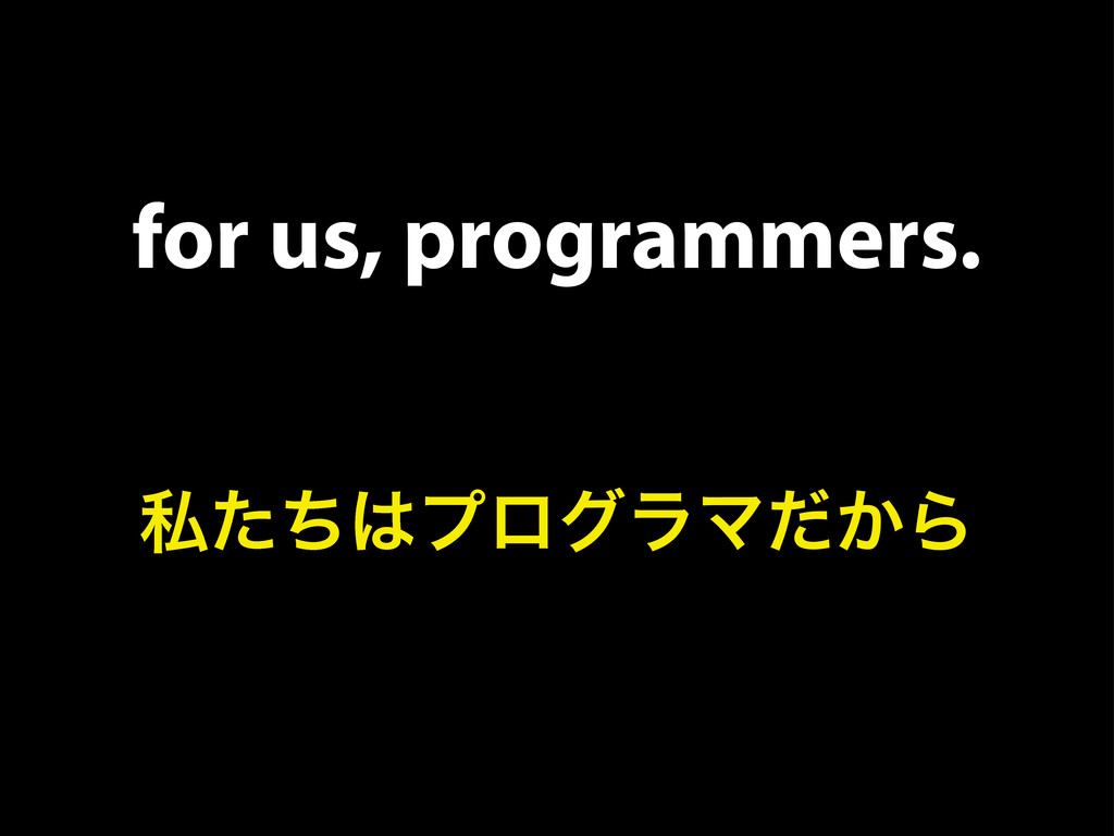 for us, programmers. ࢲͨͪ͸ϓϩάϥϚ͔ͩΒ