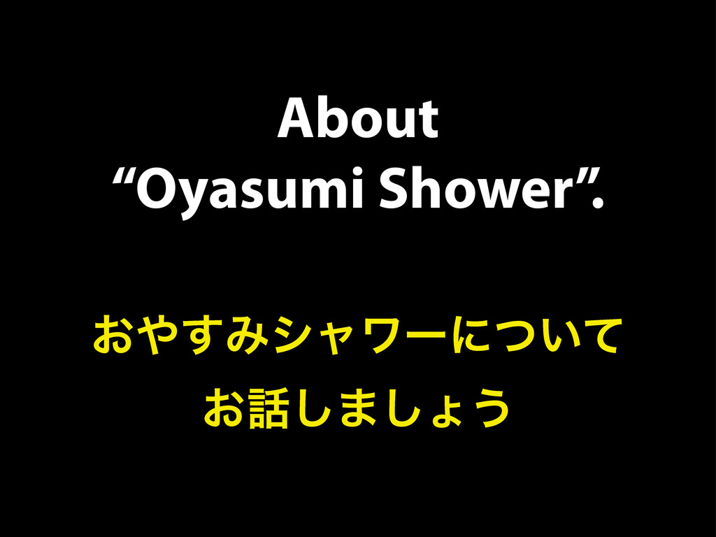 "About ""Oyasumi Shower"". ͓΍͢Έγϟϫʔʹ͍ͭͯ ͓࿩͠·͠ΐ͏"