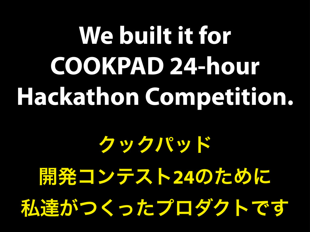 We built it for COOKPAD 24-hour Hackathon Compe...