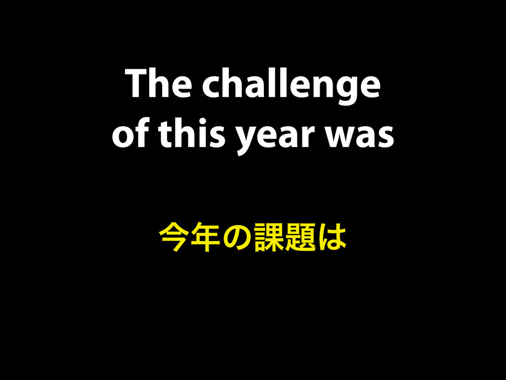 The challenge of this year was ࠓ೥ͷ՝୊͸