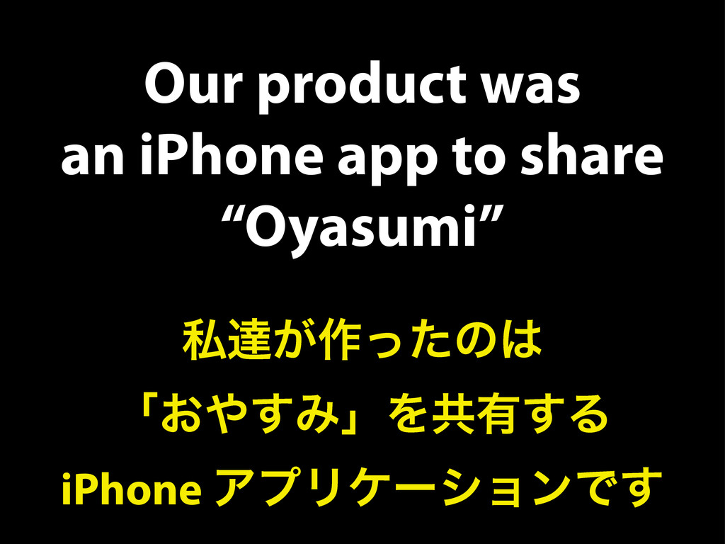 "Our product was an iPhone app to share ""Oyasumi..."