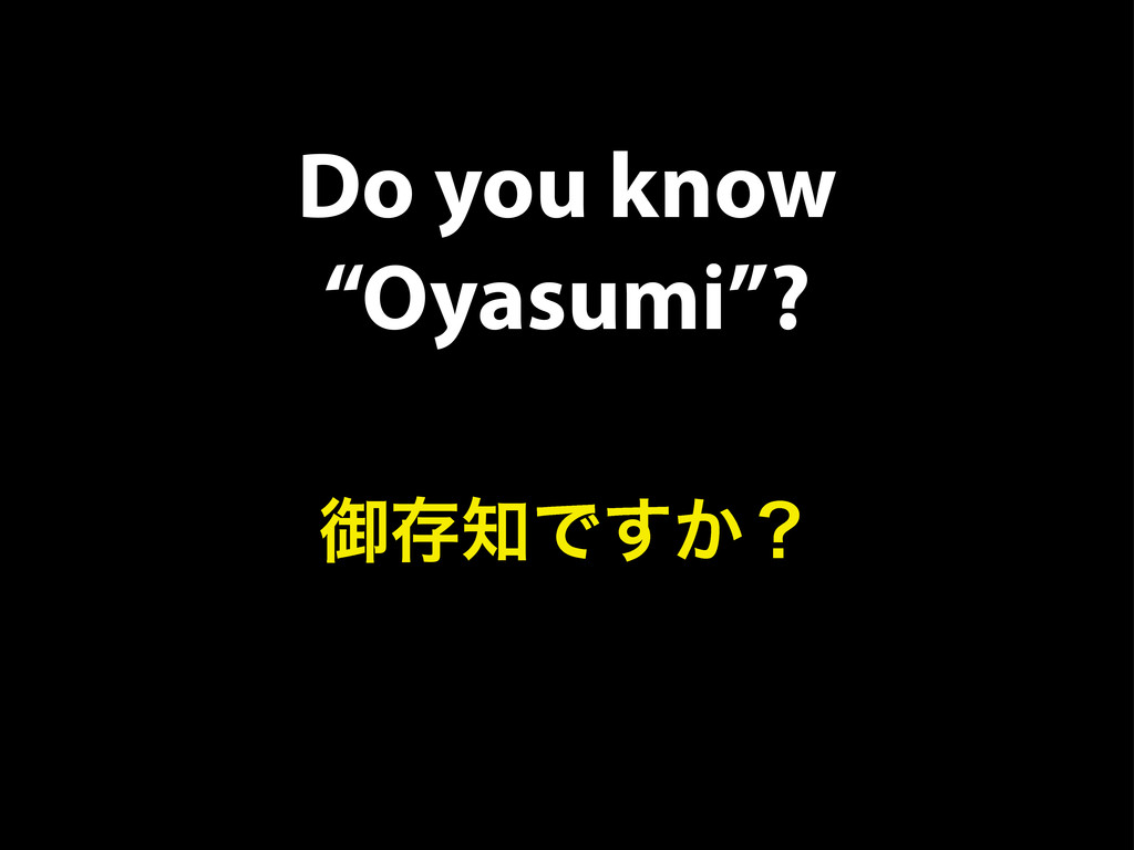 "Do you know ""Oyasumi""? ޚଘ஌Ͱ͔͢ʁ"