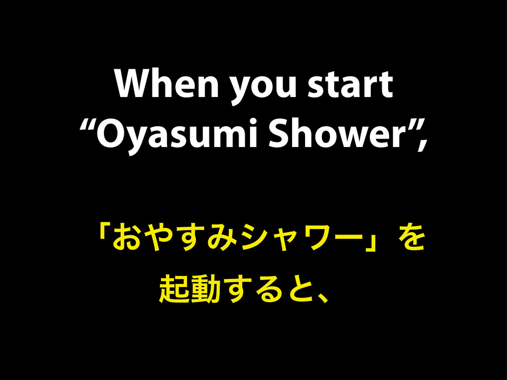 "When you start ""Oyasumi Shower"", ʮ͓΍͢ΈγϟϫʔʯΛ ىಈ..."