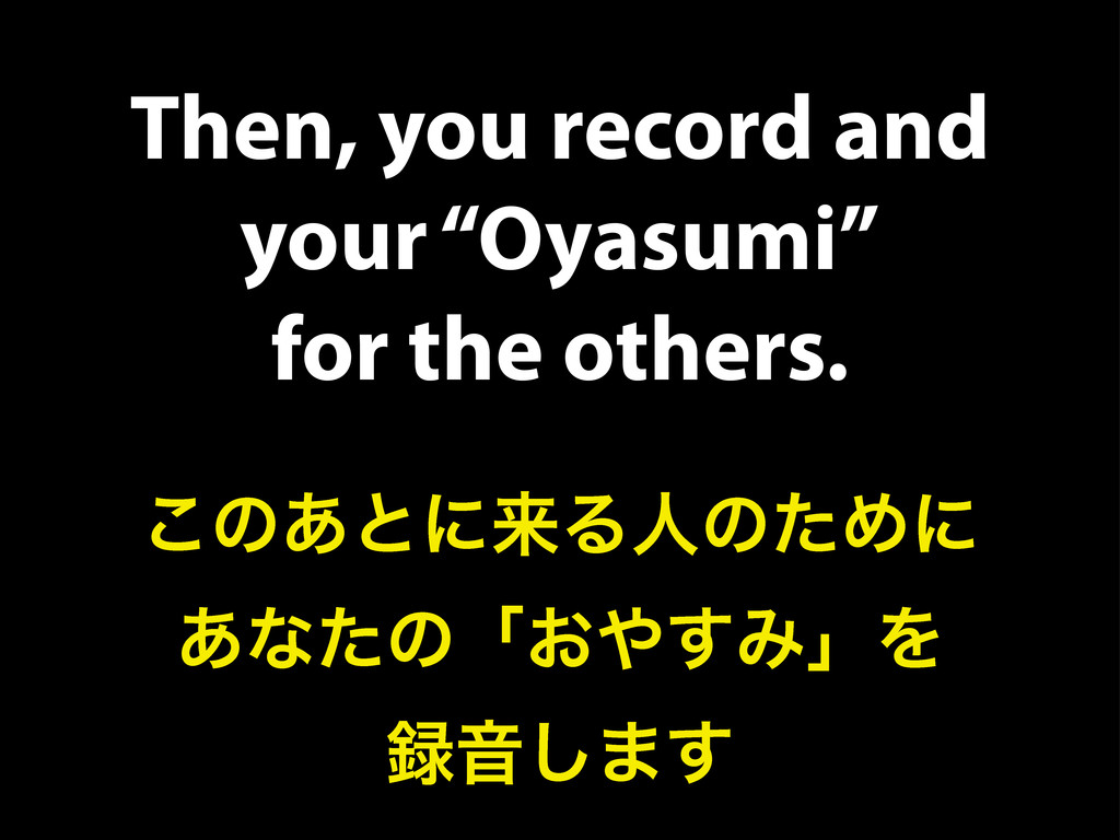 "Then, you record and your ""Oyasumi"" for the oth..."