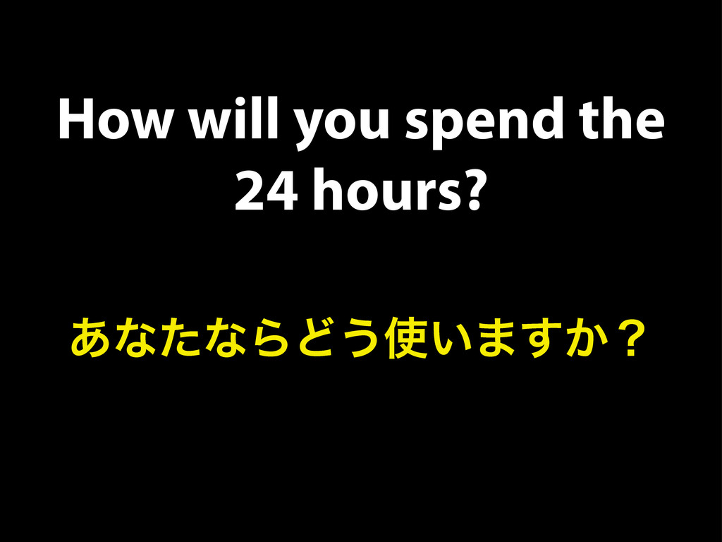 How will you spend the 24 hours? ͋ͳͨͳΒͲ͏࢖͍·͔͢ʁ