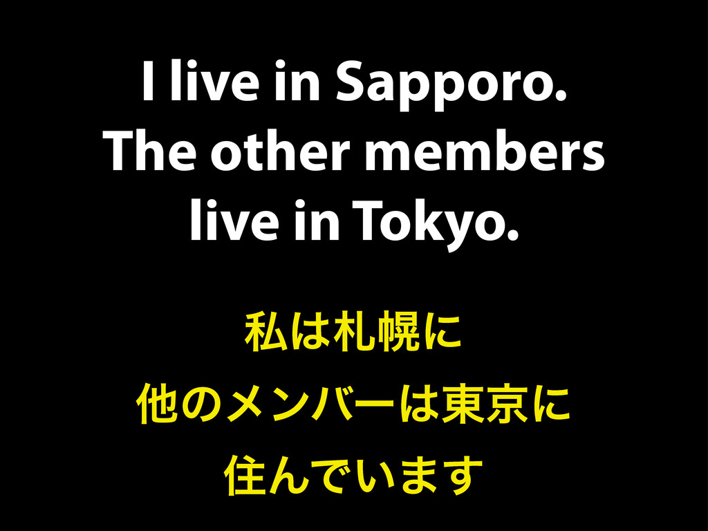 I live in Sapporo. The other members live in To...