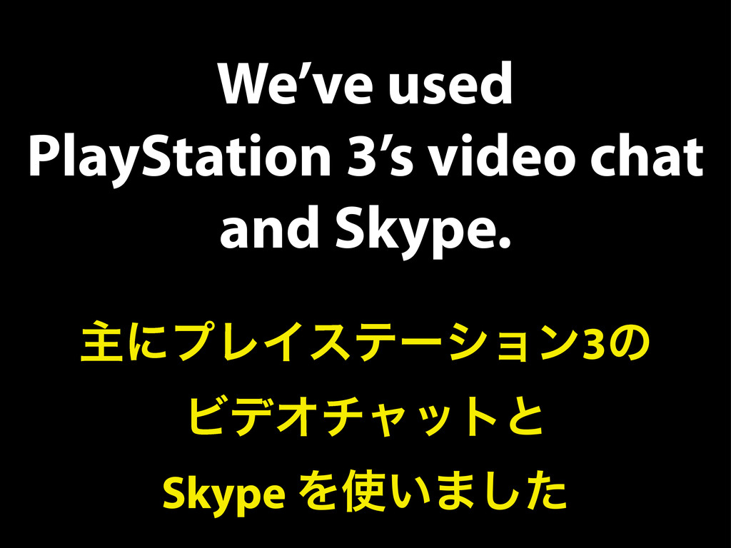 We've used PlayStation 3's video chat and Skype...